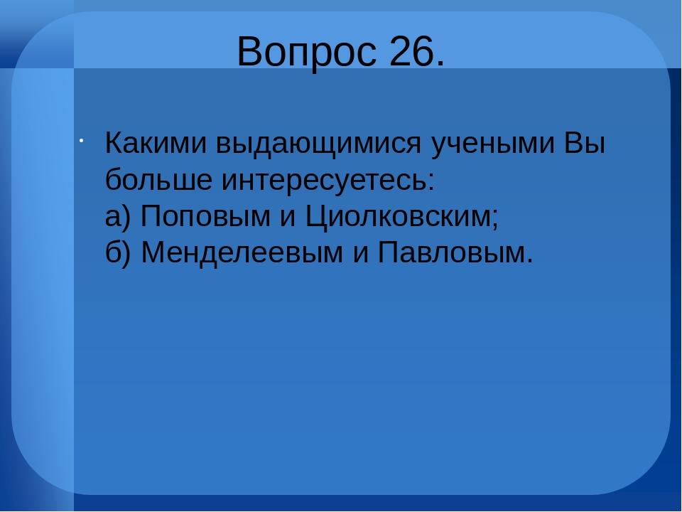 Вопрос 26. Какими выдающимися учеными Вы больше интересуетесь: а) Поповым и...