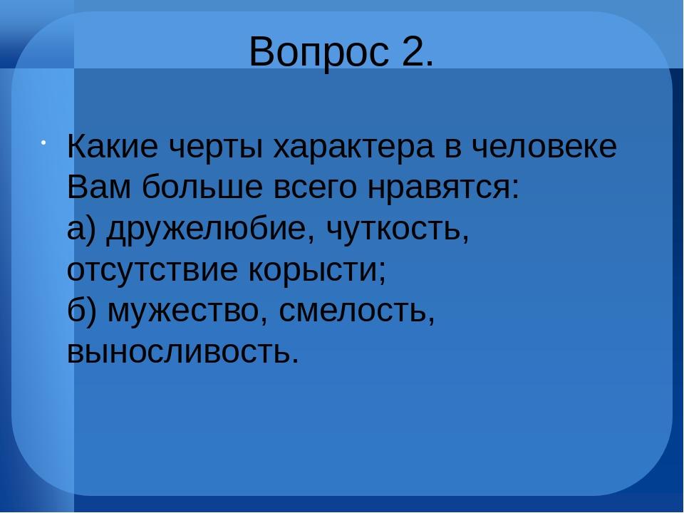 Вопрос 2. Какие черты характера в человеке Вам больше всего нравятся: а) дру...
