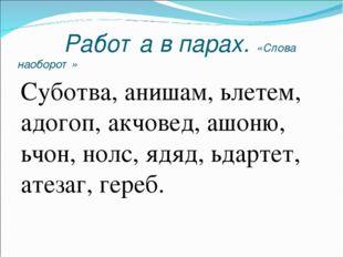 Работа в парах. «Слова наоборот» Суботва, анишам, ьлетем, адогоп, акчовед, а
