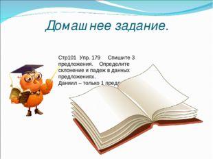 Домашнее задание. Стр101 Упр. 179 Спишите 3 предложения. Определите склонение