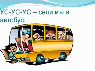 УС-УС-УС – сели мы в автобус.