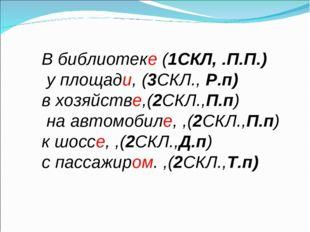 В библиотеке (1СКЛ, .П.П.) у площади, (3СКЛ., Р.п) в хозяйстве,(2СКЛ.,П.п) на