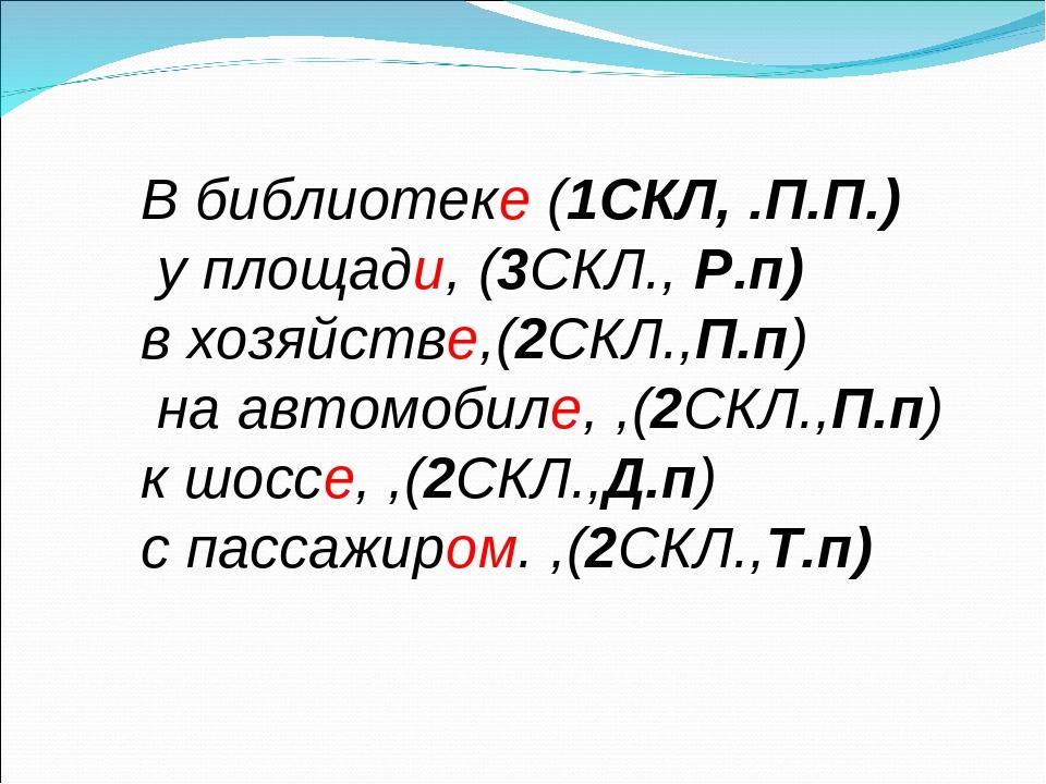 В библиотеке (1СКЛ, .П.П.) у площади, (3СКЛ., Р.п) в хозяйстве,(2СКЛ.,П.п) на...