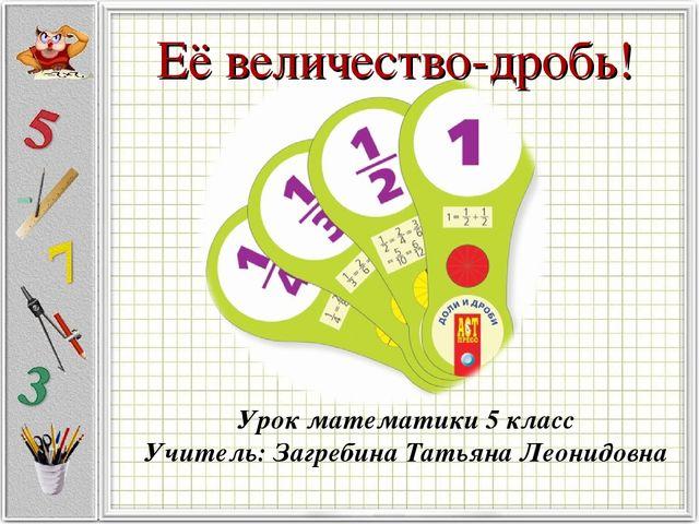 Её величество-дробь! Урок математики 5 класс Учитель: Загребина Татьяна Леони...