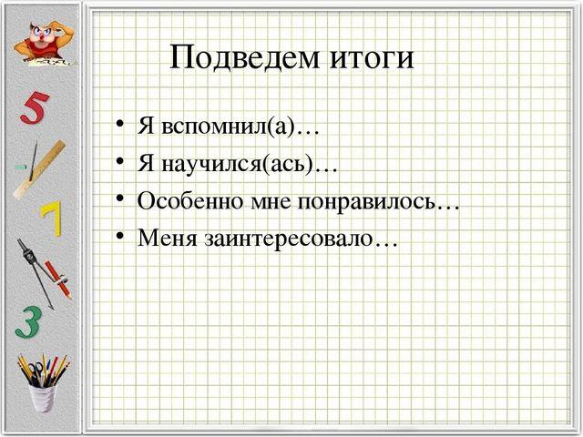 Я вспомнил(а)… Я научился(ась)… Особенно мне понравилось… Меня заинтересовало...