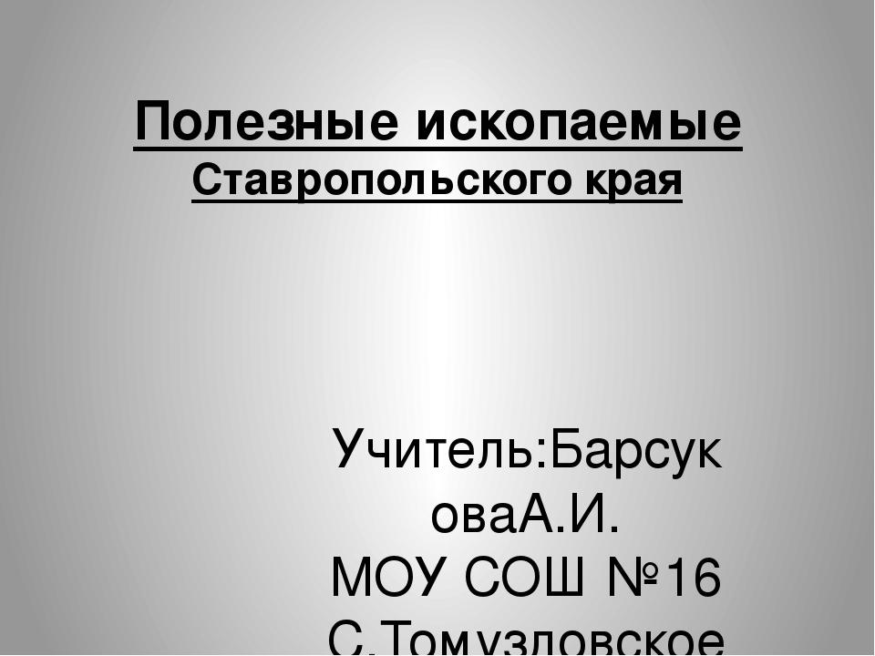 Полезные ископаемые Ставропольского края Учитель:БарсуковаА.И. МОУ СОШ №16 С....