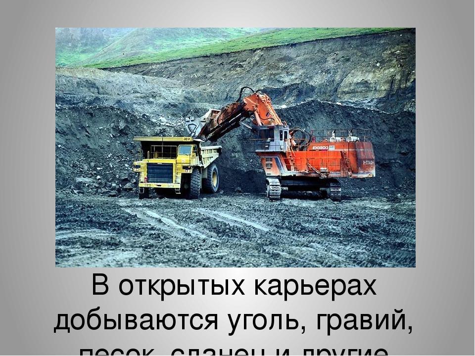 В открытых карьерах добываются уголь, гравий, песок, сланец и другие полезны...