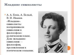 Младшие символисты А.А.Блок,А. Белый,В.И.Иванов. «Младшие» символисты в