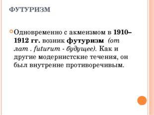 ФУТУРИЗМ Одновременно с акмеизмом в 1910–1912 гг. возник футуризм (от лат . f