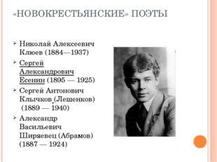«НОВОКРЕСТЬЯНСКИЕ» ПОЭТЫ Николай Алексеевич Клюев (1884—1937) Сергей Александ