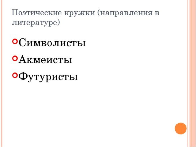 Поэтические кружки (направления в литературе) Символисты Акмеисты Футуристы