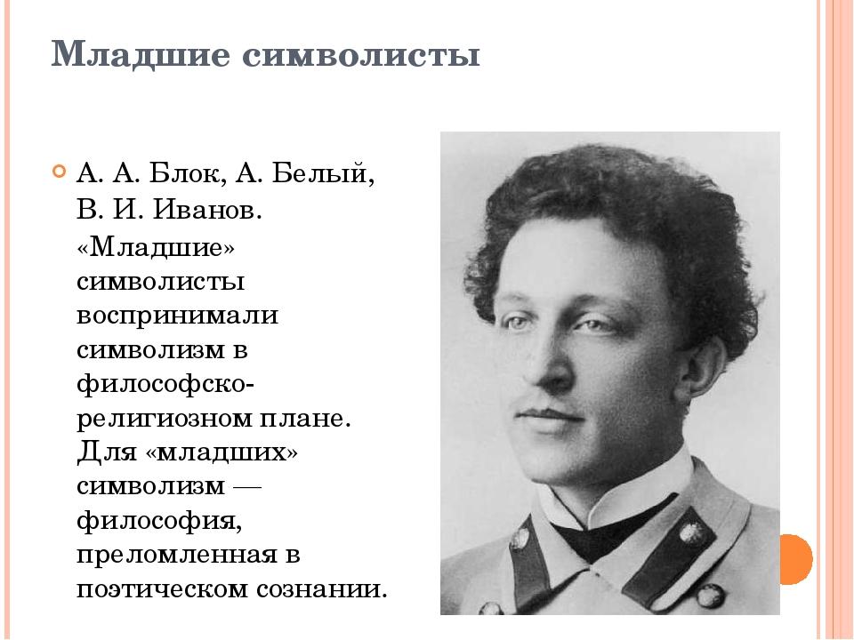 Младшие символисты А.А.Блок,А. Белый,В.И.Иванов. «Младшие» символисты в...