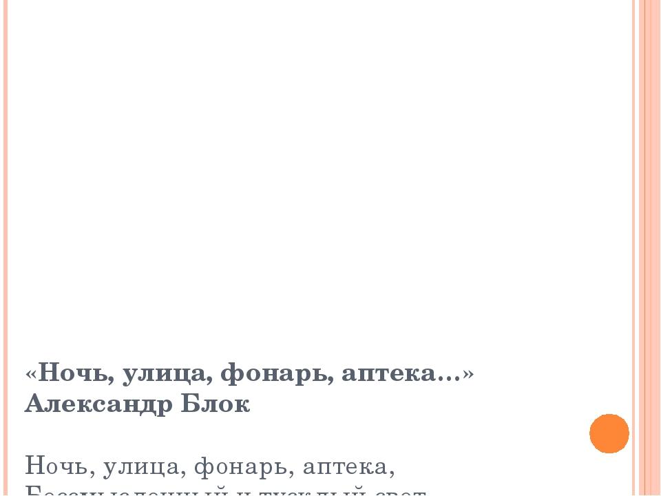 «Ночь, улица, фонарь, аптека…» Александр Блок Ночь, улица, фонарь, аптека, Бе...