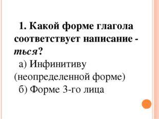 1. Какой форме глагола соответствует написание-ться? а) Инфинитиву (неопреде