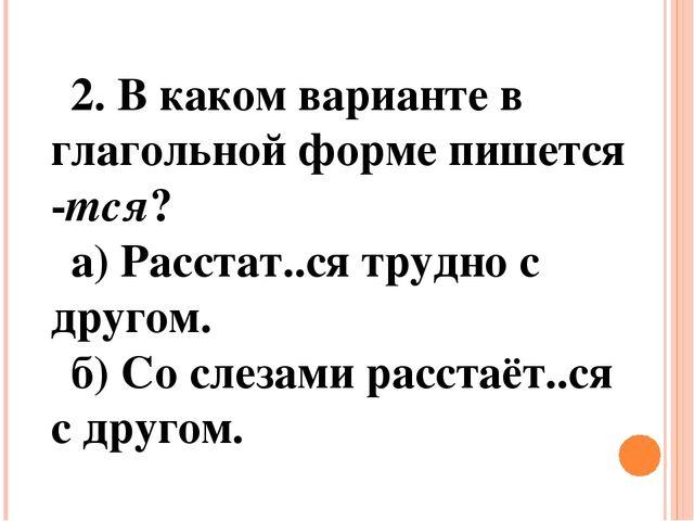 2. В каком варианте в глагольной форме пишется -тся? а) Расстат..ся трудно с...