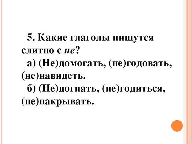 5. Какие глаголы пишутся слитно сне? а) (Не)домогать, (не)годовать, (не)нави...