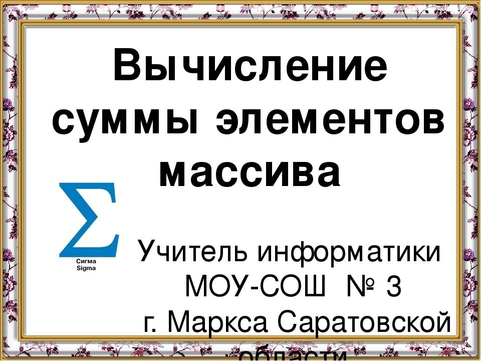 Вычисление суммы элементов массива Учитель информатики МОУ-СОШ № 3 г. Маркса...
