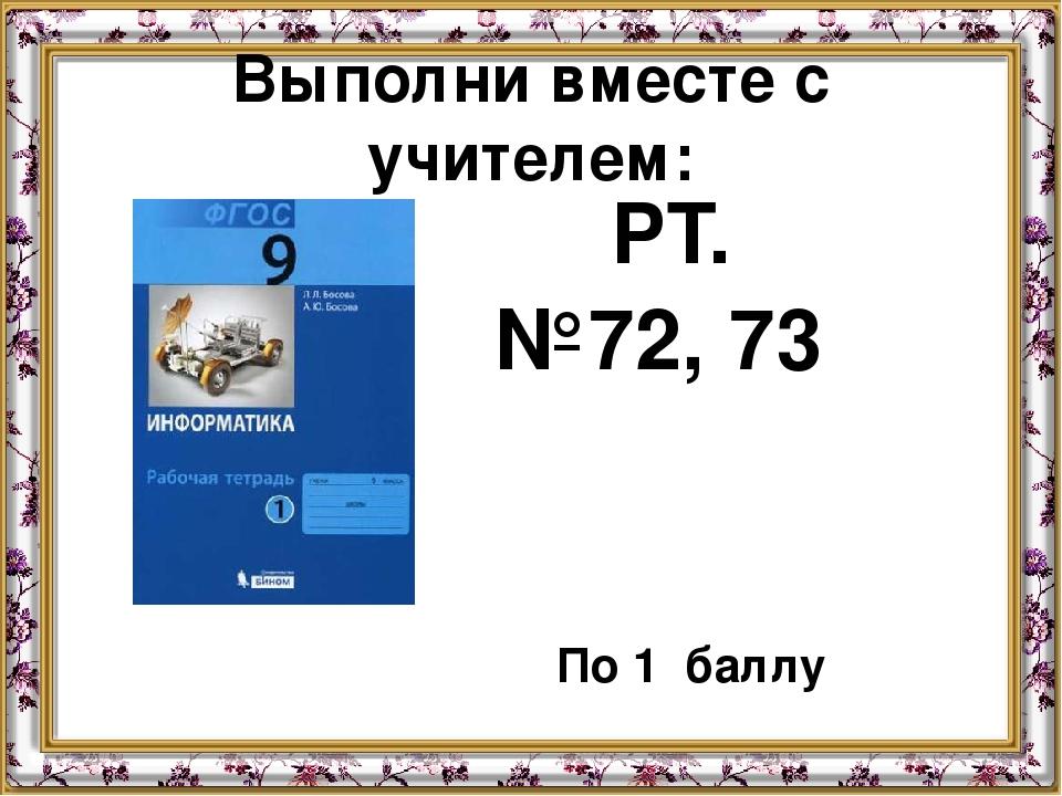 Выполни вместе с учителем: РТ. №72, 73 По 1 баллу