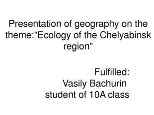 "Presentation of geography on the theme:""Ecology of the Chelyabinsk region"" Fu"