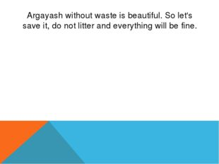 Argayash without waste is beautiful. So let's save it, do not litter and ever