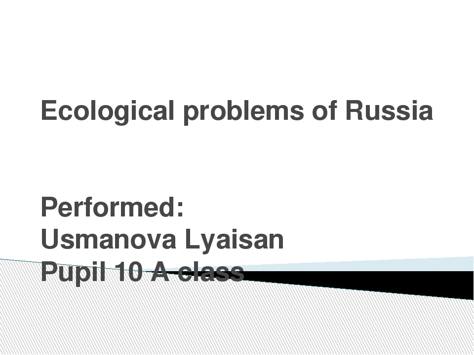 Ecological problems of Russia Performed: Usmanova Lyaisan Pupil 10 А class
