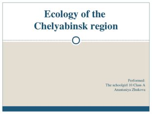 Performed: The schoolgirl 10 Class A Anastasiya Zhukova Ecology of the Chelya
