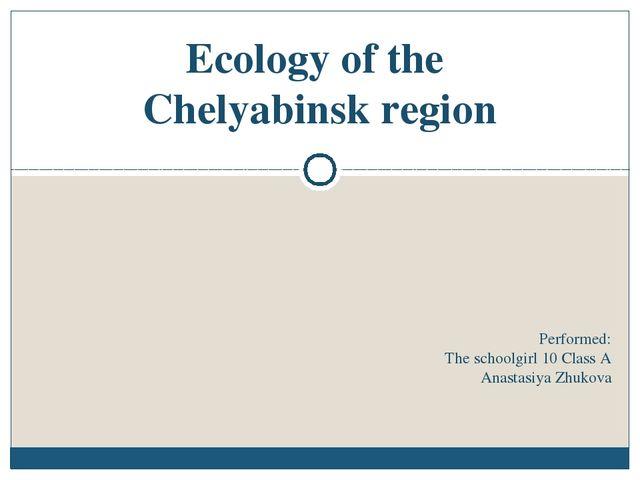 Performed: The schoolgirl 10 Class A Anastasiya Zhukova Ecology of the Chelya...