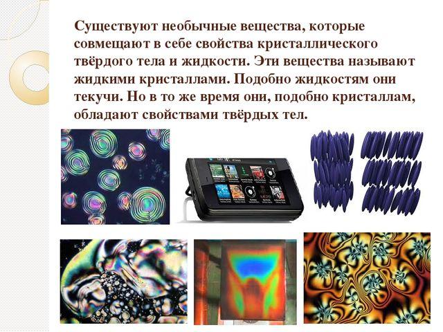 Существуют необычные вещества, которые совмещают в себе свойства кристалличес...