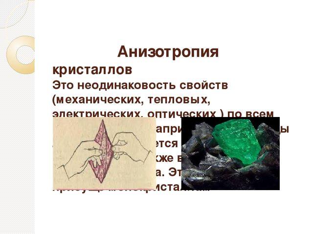 Анизотропия кристаллов Это неодинаковость свойств (механических, тепловых, э...