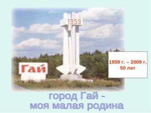 Мой любимый город Гай. 1959 г. – 2009 г. 50 лет