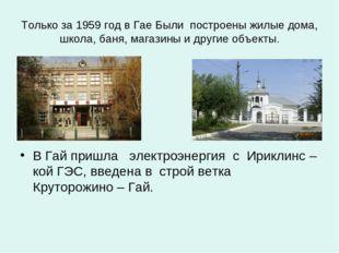 Только за 1959 год в Гае Были построены жилые дома, школа, баня, магазины и д