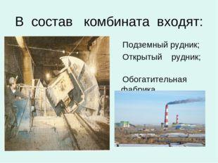 В состав комбината входят: Подземный рудник; Открытый рудник; Обогатительная