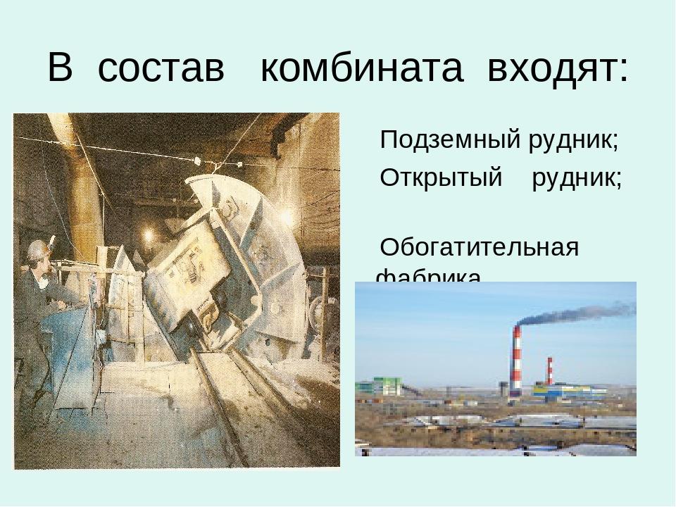 В состав комбината входят: Подземный рудник; Открытый рудник; Обогатительная...