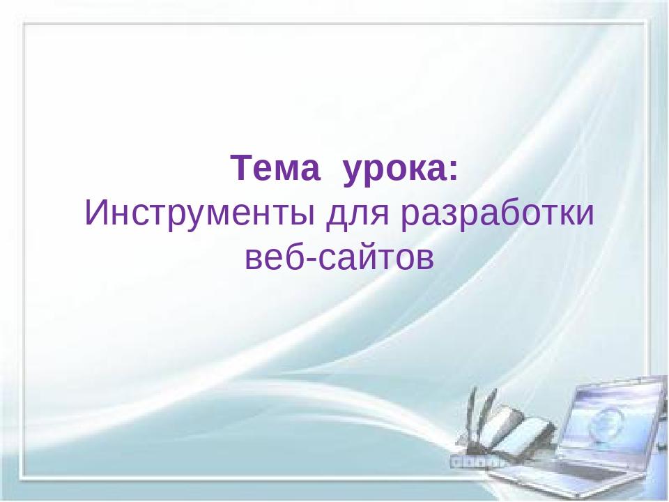 Тема урока: Инструменты для разработки веб-сайтов