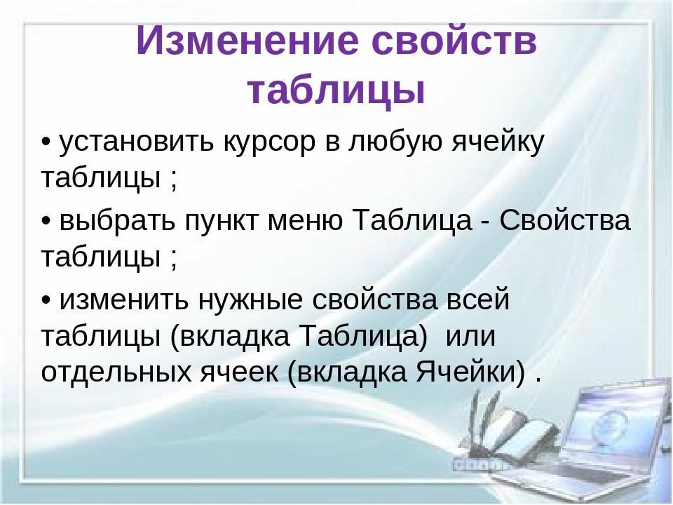 Изменение свойств таблицы • установить курсор в любую ячейку таблицы ; • выбр...