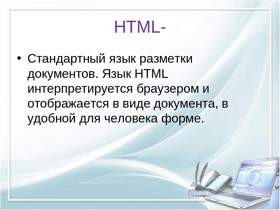 HTML- Стандартный язык разметки документов. Язык HTML интерпретируется браузе...