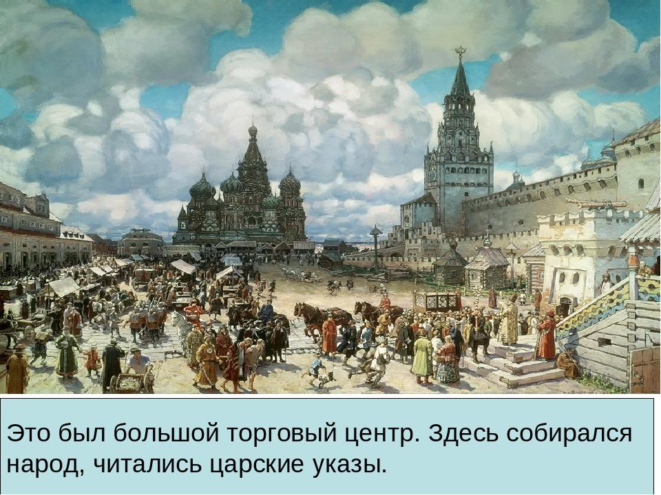 Это был большой торговый центр. Здесь собирался народ, читались царские указы.
