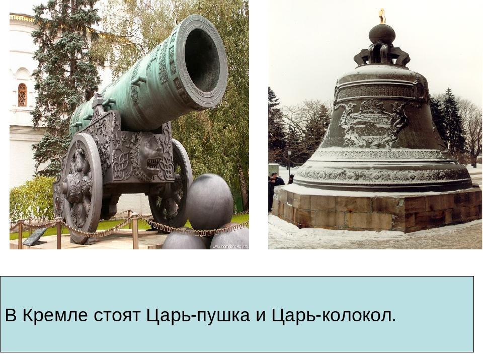 В Кремле стоят Царь-пушка и Царь-колокол.