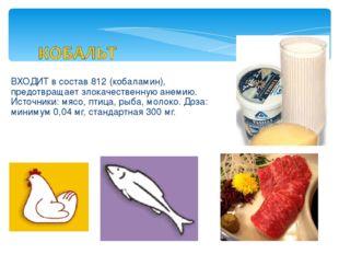 ВХОДИТ в состав 812 (кобаламин), предотвращает злокачественную анемию. Источн