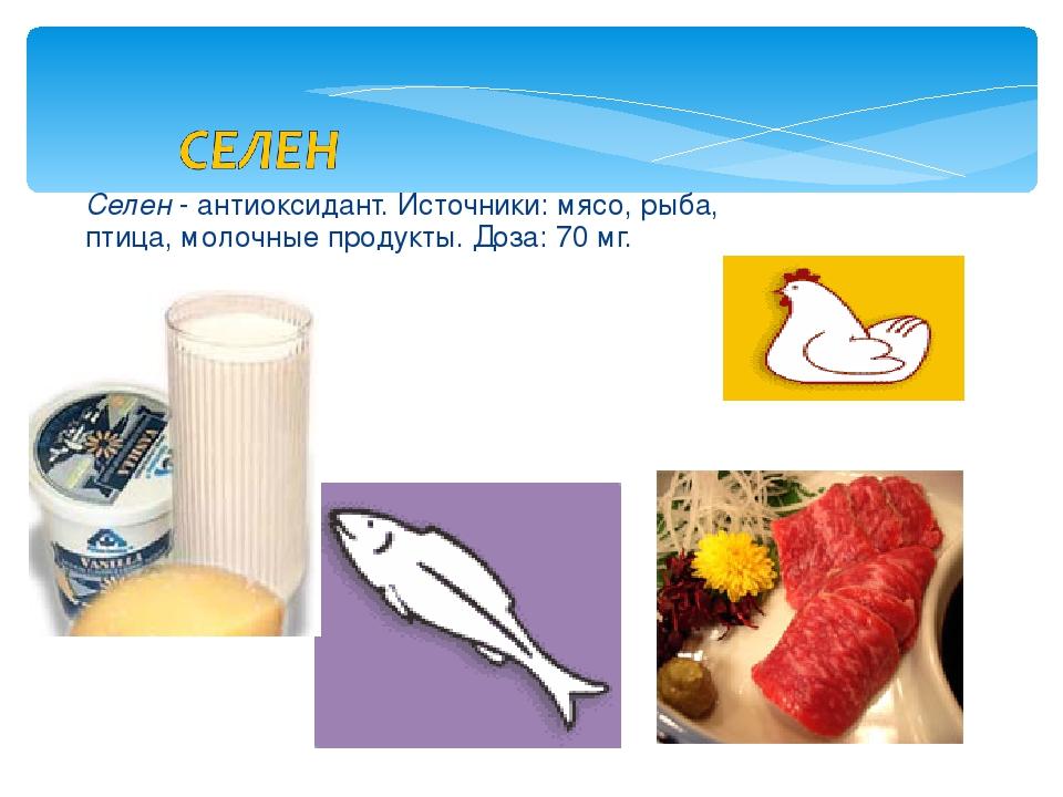 Селен - антиоксидант. Источники: мясо, рыба, птица, молочные продукты. Доза:...
