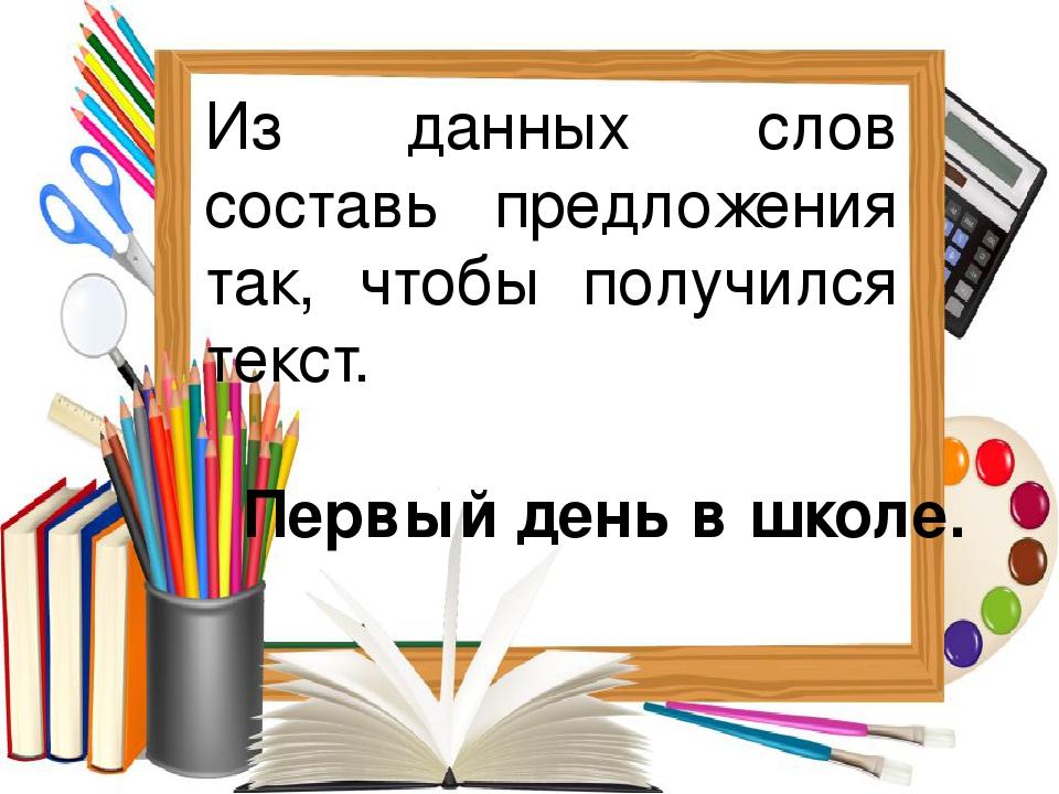 Из данных слов составь предложения так, чтобы получился текст. Первый день в...