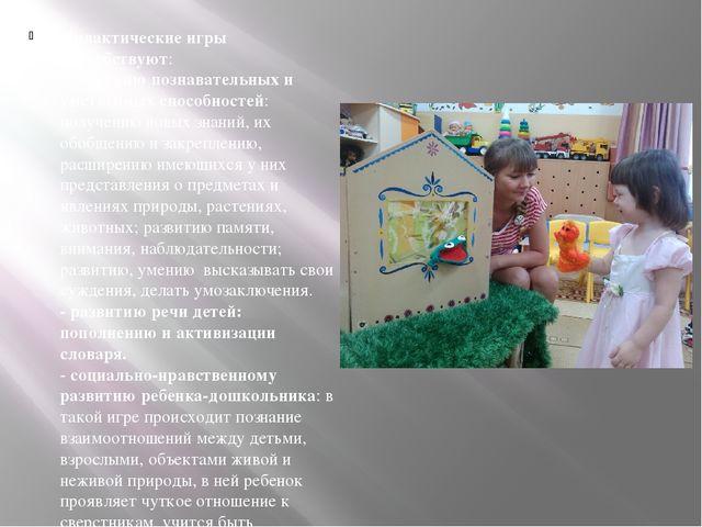 Дидактические игры способствуют: -развитию познавательных и умственных спосо...