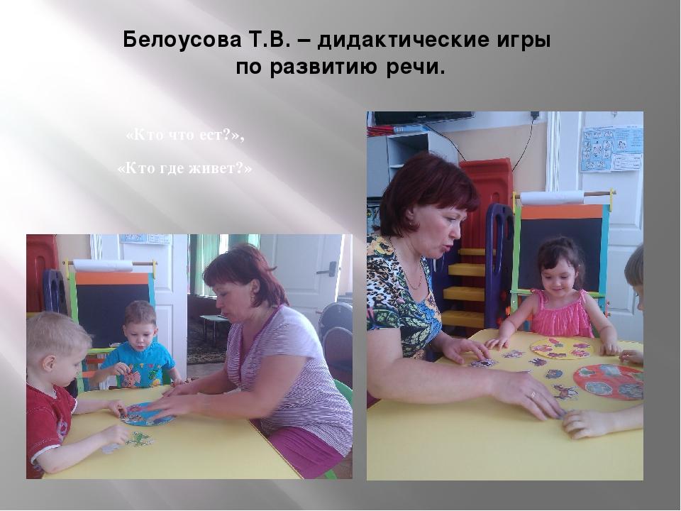 Белоусова Т.В. – дидактические игры по развитию речи. «Кто что ест?», «Кто гд...