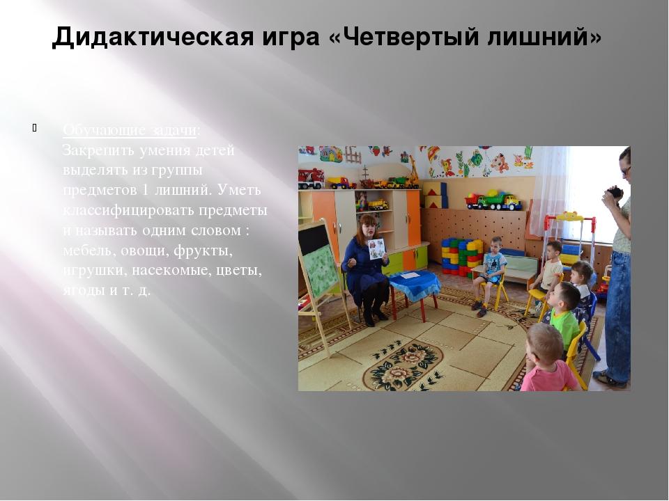 Дидактическая игра «Четвертый лишний» Обучающие задачи: Закрепить умения дете...