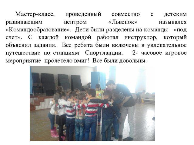 Мастер-класс, проведенный совместно с детским развивающим центром «Львенок»...
