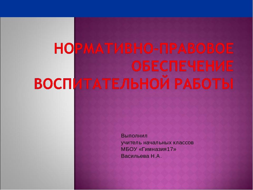 Выполнил учитель начальных классов МБОУ «Гимназия17» Васильева Н.А.