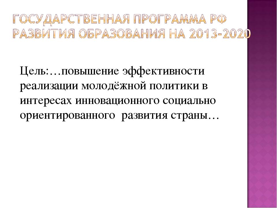 Цель:…повышение эффективности реализации молодёжной политики в интересах инно...
