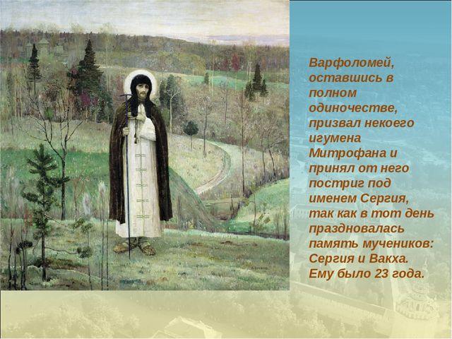 Варфоломей, оставшись в полном одиночестве, призвал некоего игумена Митрофана...