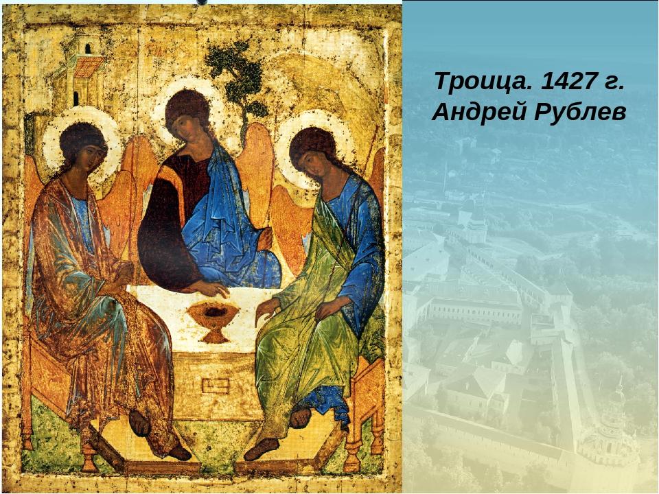 Троица. 1427 г. Андрей Рублев
