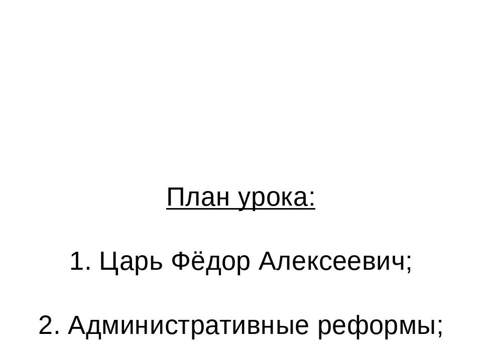План урока: 1. Царь Фёдор Алексеевич; 2. Административные реформы; 3. Военны...